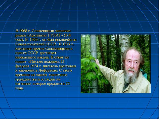 В 1968 г. Солженицын закончил роман «Архипелаг ГУЛАГ» (1-й том). В 1969 г. о...