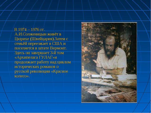 В 1974 – 1976 гг. А.И.Солженицын живёт в Цюрихе (Швейцария).Затем с семьёй п...