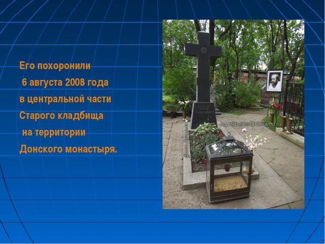 Его похоронили 6 августа 2008 года в центральной части Старого кладбища на те...