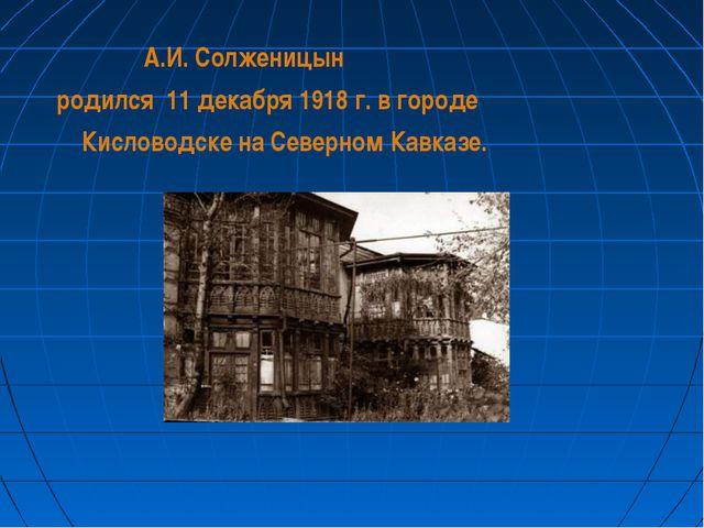 А.И. Солженицын родился 11 декабря 1918 г. в городе Кисловодске на Северном...