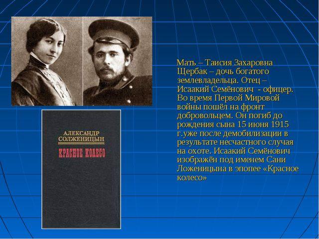 Мать – Таисия Захаровна Щербак – дочь богатого землевладельца. Отец – Исааки...
