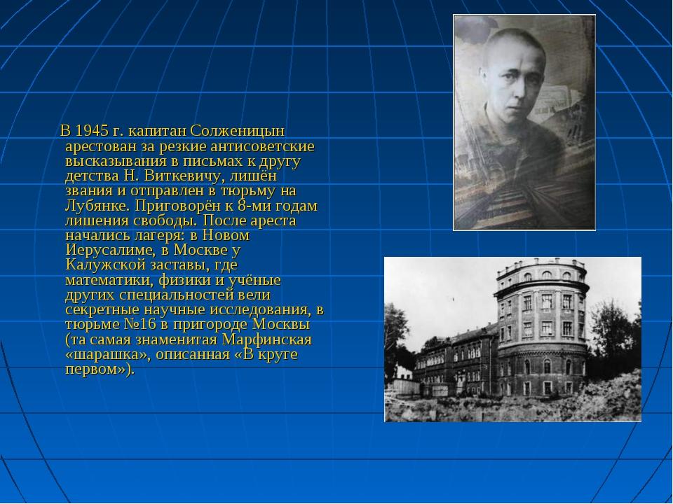 В 1945 г. капитан Солженицын арестован за резкие антисоветские высказывания...