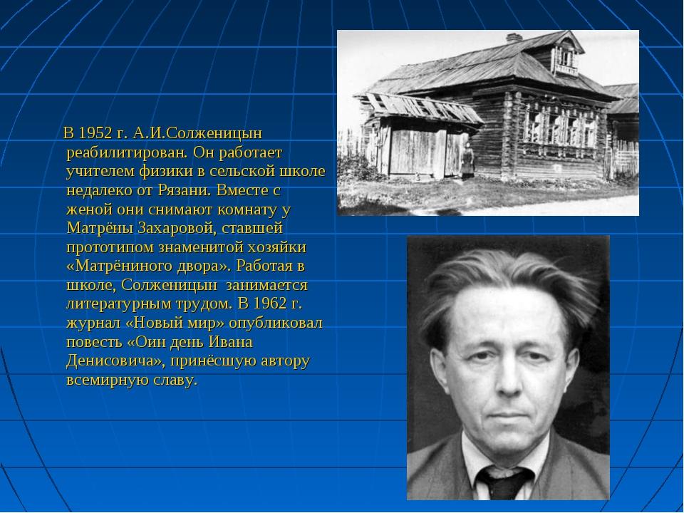 В 1952 г. А.И.Солженицын реабилитирован. Он работает учителем физики в сельс...