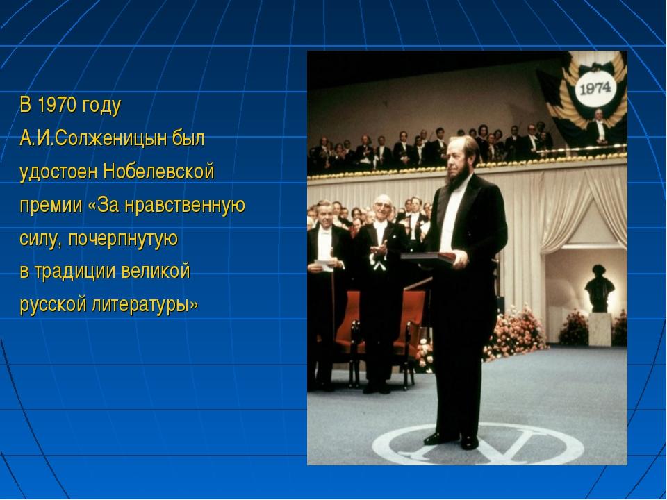 В 1970 году А.И.Солженицын был удостоен Нобелевской премии «За нравственную с...