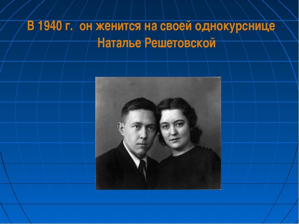В 1940 г. он женится на своей однокурснице Наталье Решетовской