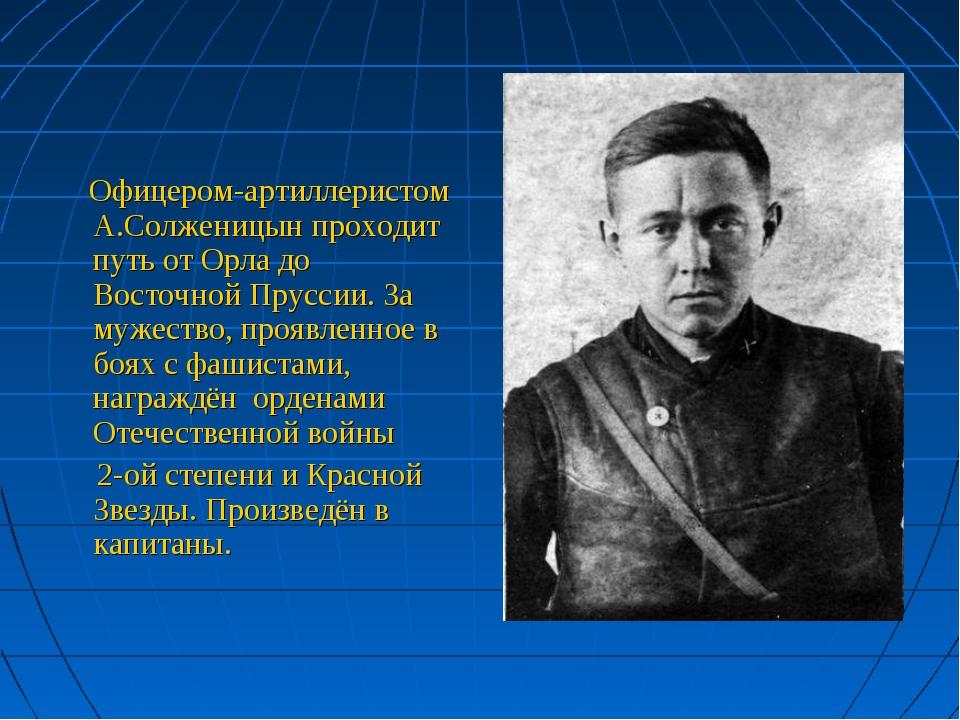 Офицером-артиллеристом А.Солженицын проходит путь от Орла до Восточной Прусс...