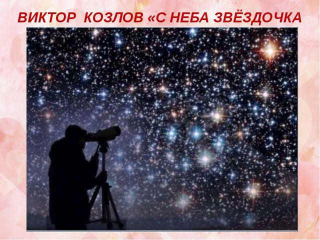 ВИКТОР КОЗЛОВ «С НЕБА ЗВЁЗДОЧКА УПАЛА»