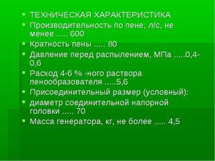 ТЕХНИЧЕСКАЯ ХАРАКТЕРИСТИКА Производительность по пене, л/с, не менее ..... 60