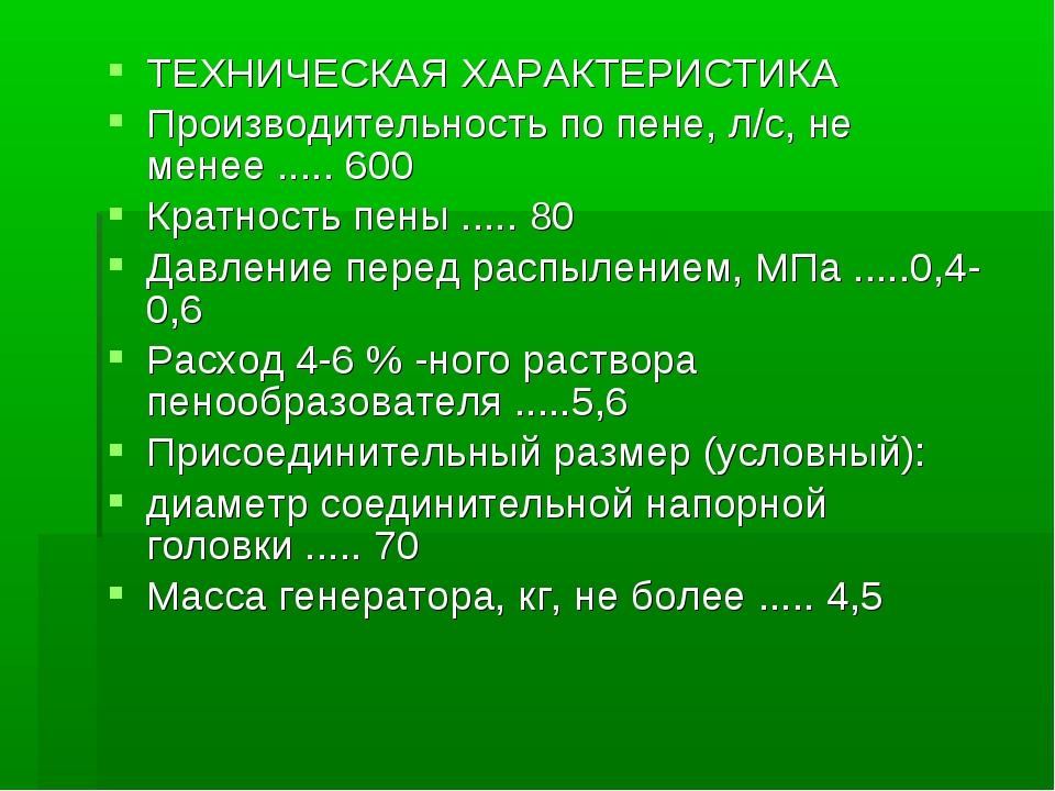 ТЕХНИЧЕСКАЯ ХАРАКТЕРИСТИКА Производительность по пене, л/с, не менее ..... 60...