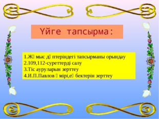 1.Жұмыс дәптеріндегі тапсырманы орындау 2.109,112-суреттерді салу 3.Тіс ауру
