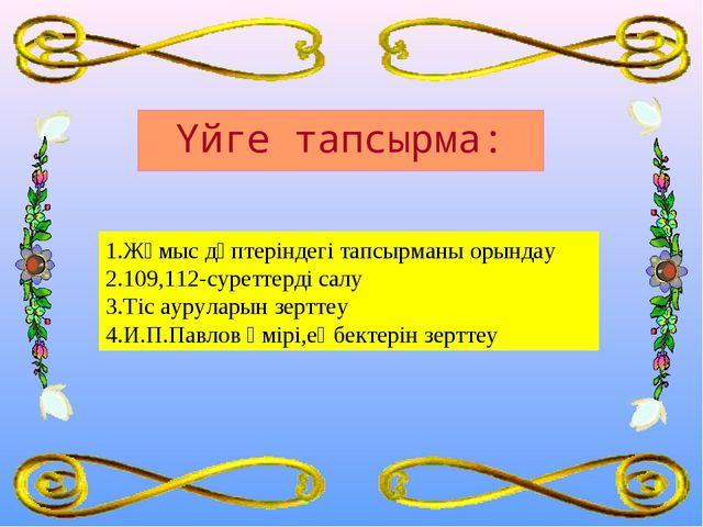 1.Жұмыс дәптеріндегі тапсырманы орындау 2.109,112-суреттерді салу 3.Тіс ауру...