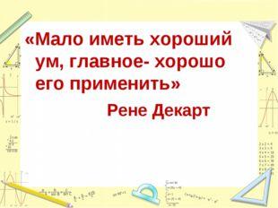 «Мало иметь хороший ум, главное- хорошо его применить» Рене Декарт