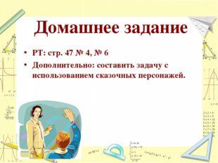 Домашнее задание РТ: стр. 47 № 4, № 6 Дополнительно: составить задачу с испол