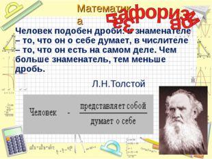 Л.Н.Толстой Человек подобен дроби: в знаменателе – то, что он о себе думает,