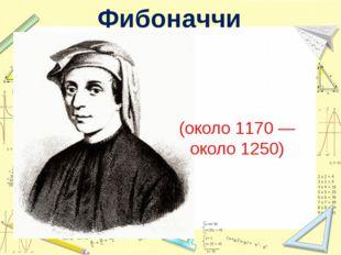 Леона́рдо Пиза́нский (около 1170— около 1250) Фибоначчи