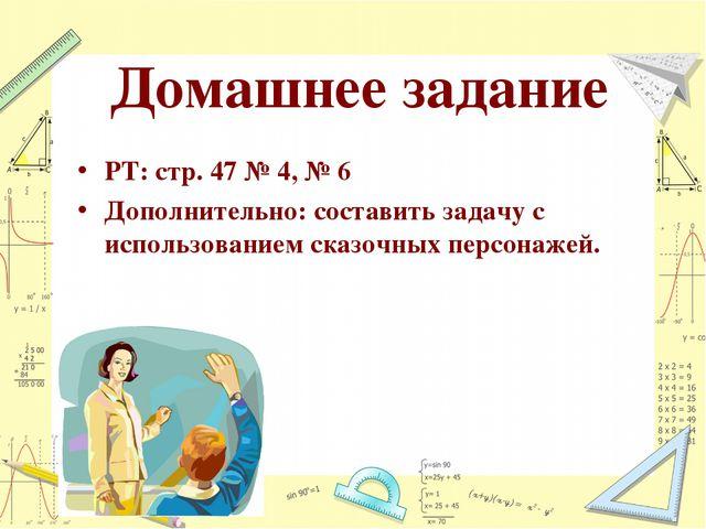 Домашнее задание РТ: стр. 47 № 4, № 6 Дополнительно: составить задачу с испол...