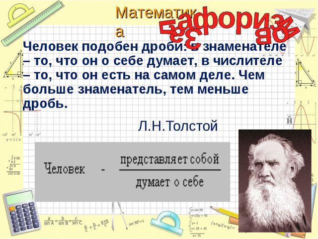 Л.Н.Толстой Человек подобен дроби: в знаменателе – то, что он о себе думает,...