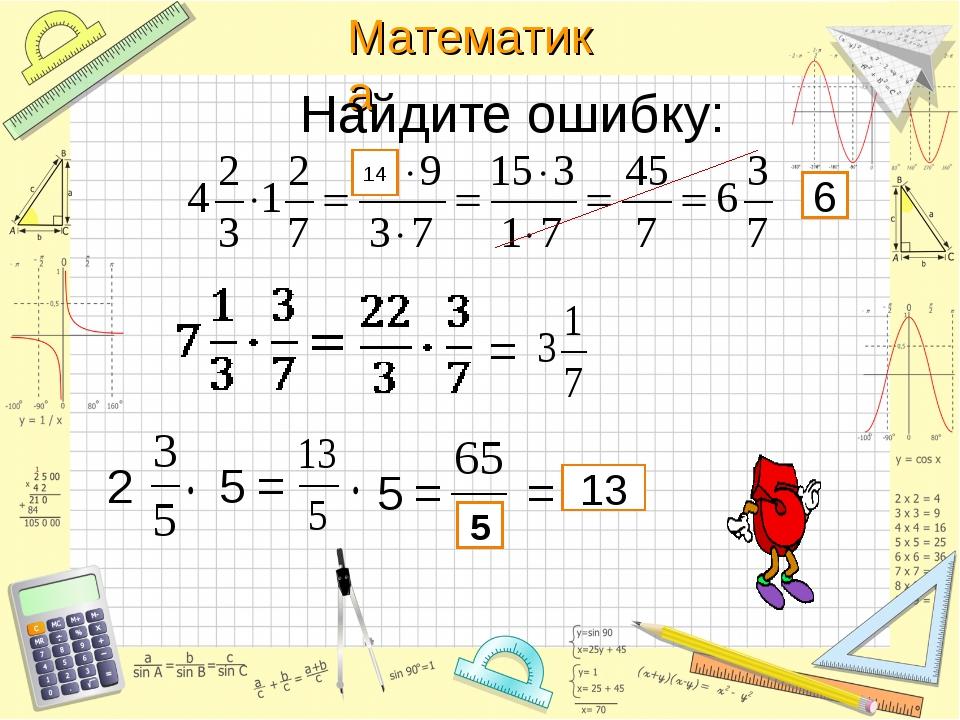 Найдите ошибку: 2 5 = 14 6 5 = 5 = = = 13 Математика