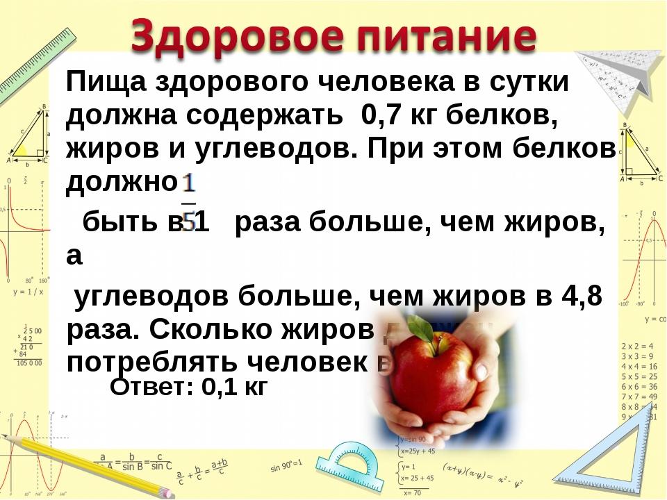 Пища здорового человека в сутки должна содержать 0,7 кг белков, жиров и угле...