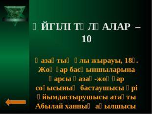 ӘЙГІЛІ ТҰЛҒАЛАР – 10 Қазақтың ұлы жырауы, 18ғ. Жоңғар басқыншыларына қарсы қа