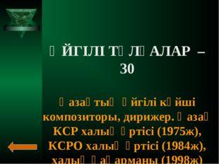 ӘЙГІЛІ ТҰЛҒАЛАР – 30 Қазақтың әйгілі күйші композиторы, дирижер. Қазақ КСР ха