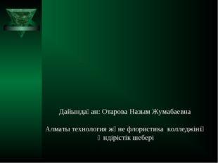 Дайындаған: Отарова Назым Жумабаевна Алматы технология және флористика коллед