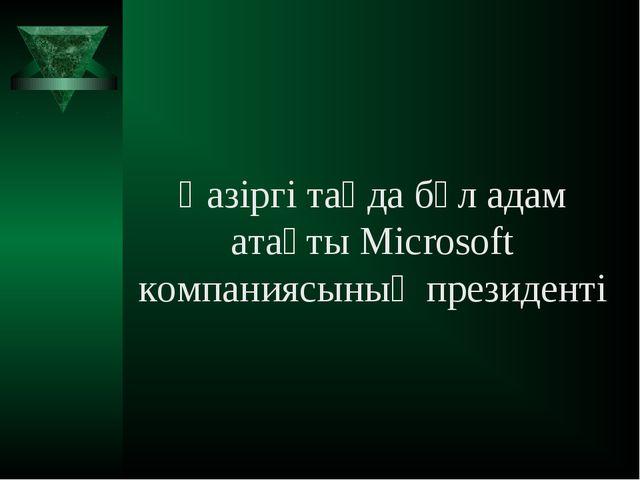 Қазіргі таңда бұл адам атақты Microsoft компаниясының президенті