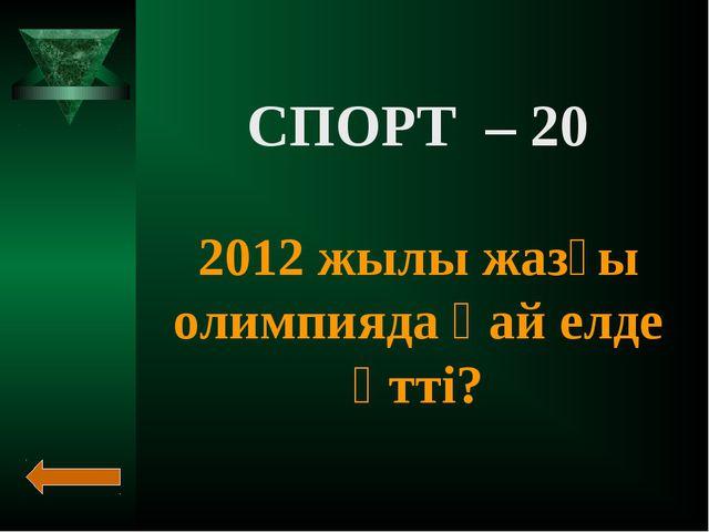 СПОРТ – 20 2012 жылы жазғы олимпияда қай елде өтті?