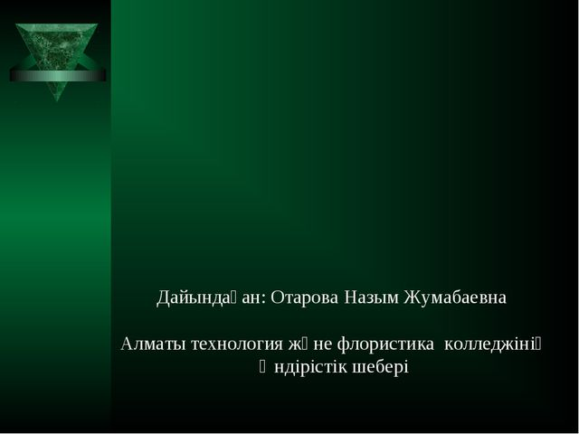 Дайындаған: Отарова Назым Жумабаевна Алматы технология және флористика коллед...
