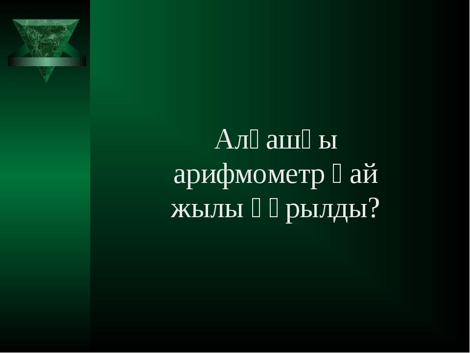 Алғашқы арифмометр қай жылы құрылды?