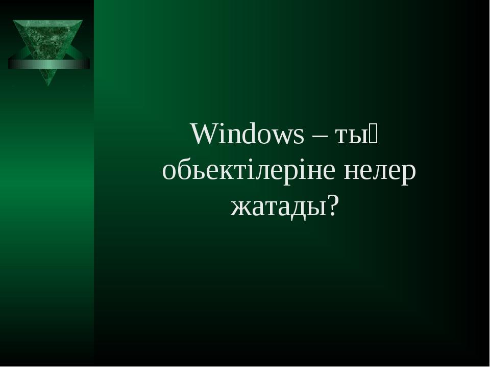 Windows – тың обьектілеріне нелер жатады?