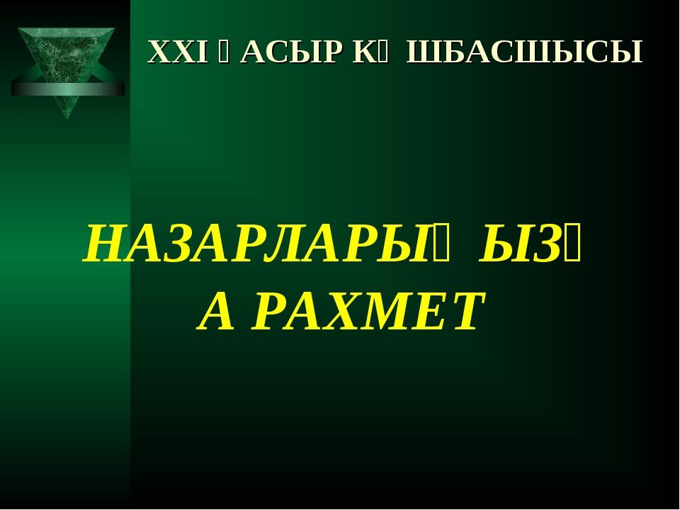 XXI ҒАСЫР КӨШБАСШЫСЫ НАЗАРЛАРЫҢЫЗҒА РАХМЕТ