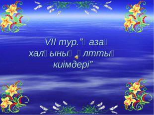 """VII тур.""""Қазақ халқының ұлттық киімдері"""""""