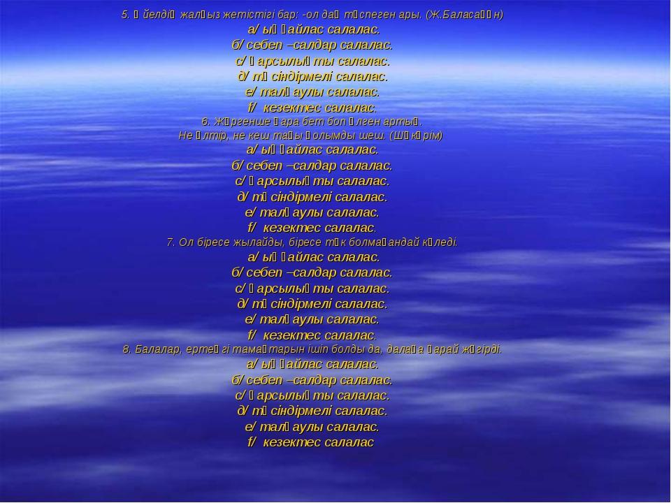 5. Әйелдің жалғыз жетістігі бар: -ол дақ түспеген ары. (Ж.Баласағұн) а/ ыңғай...