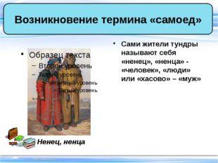 Сами жители тундры называют себя «ненец», «ненца» - «человек», «люди» или «ха