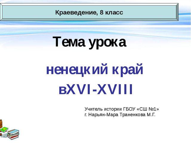 Тема урока ненецкий край вXVI-XVIII Краеведение, 8 класс Учитель истории ГБОУ...
