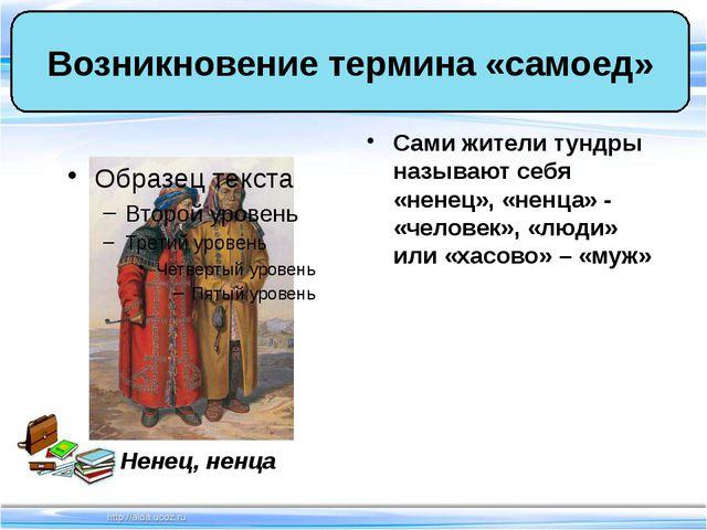 Сами жители тундры называют себя «ненец», «ненца» - «человек», «люди» или «ха...