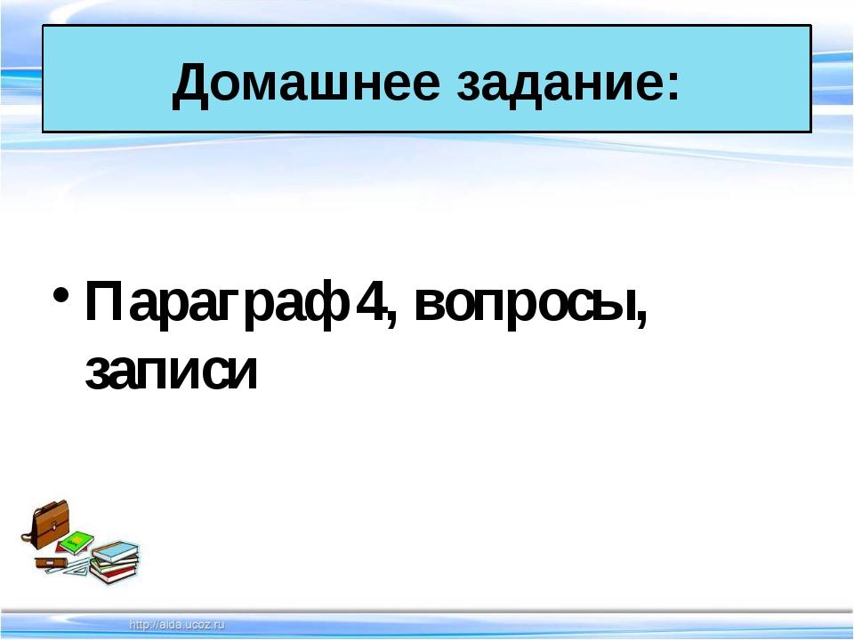 Параграф 4, вопросы, записи Домашнее задание: