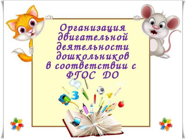 Организация двигательной деятельности дошкольников в соответствии с ФГОС ДО