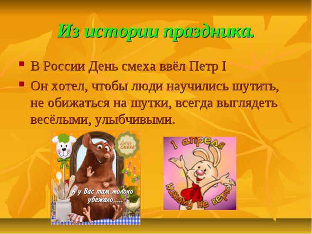 Из истории праздника. В России День смеха ввёл Петр I Он хотел, чтобы люди на...