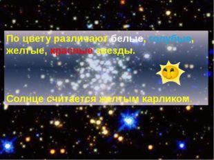 По цвету различают белые, голубые, желтые, красные звезды. Солнце считается ж