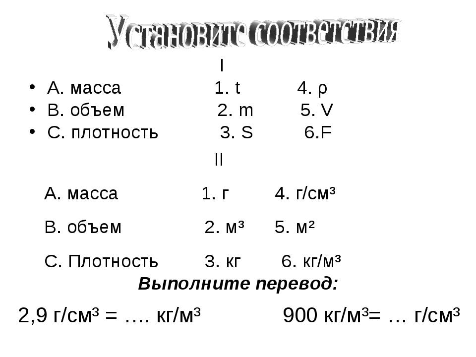 I А. масса 1. t 4. ρ В. объем 2. m 5. V С. плотность 3. S 6.F II А. масса 1....