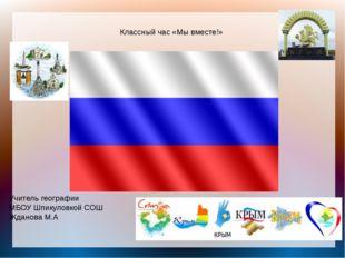 Классный час «Мы вместе!» Учитель географии МБОУ Шпикуловкой СОШ Жданова М.А
