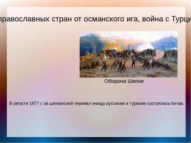 Освобождение православных стран от османского ига, война с Турцией 1877-1878...