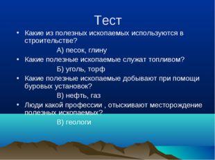 Тест Какие из полезных ископаемых используются в строительстве? А) песок, гли