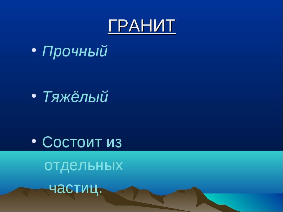 ГРАНИТ Прочный Тяжёлый Состоит из отдельных частиц.