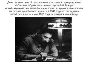 Для спасения сына Ахматова написала стихи ко дню рождения И.Сталина, обратила