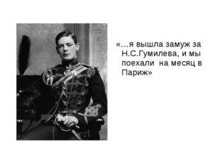 «…я вышла замуж за Н.С.Гумилева, и мы поехали на месяц в Париж»
