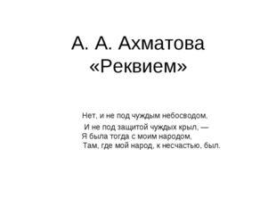 А. А. Ахматова «Реквием» Нет, и не под чуждым небосводом, И не под защитой ч