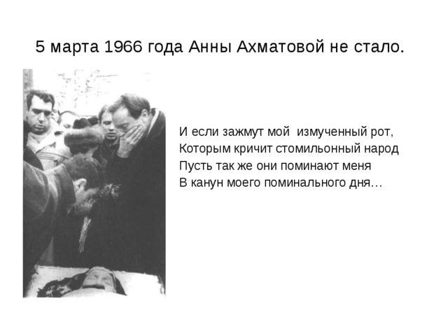 5 марта 1966 года Анны Ахматовой не стало. И если зажмут мой измученный рот,...